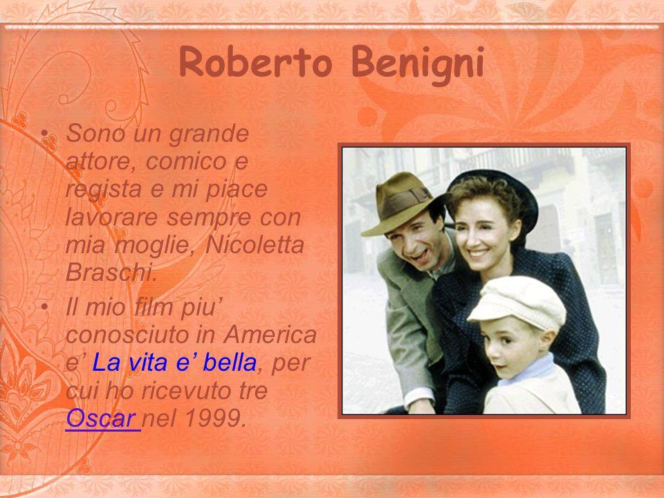 Roberto Benigni Sono un grande attore, comico e regista e mi piace lavorare sempre con mia moglie, Nicoletta Braschi.