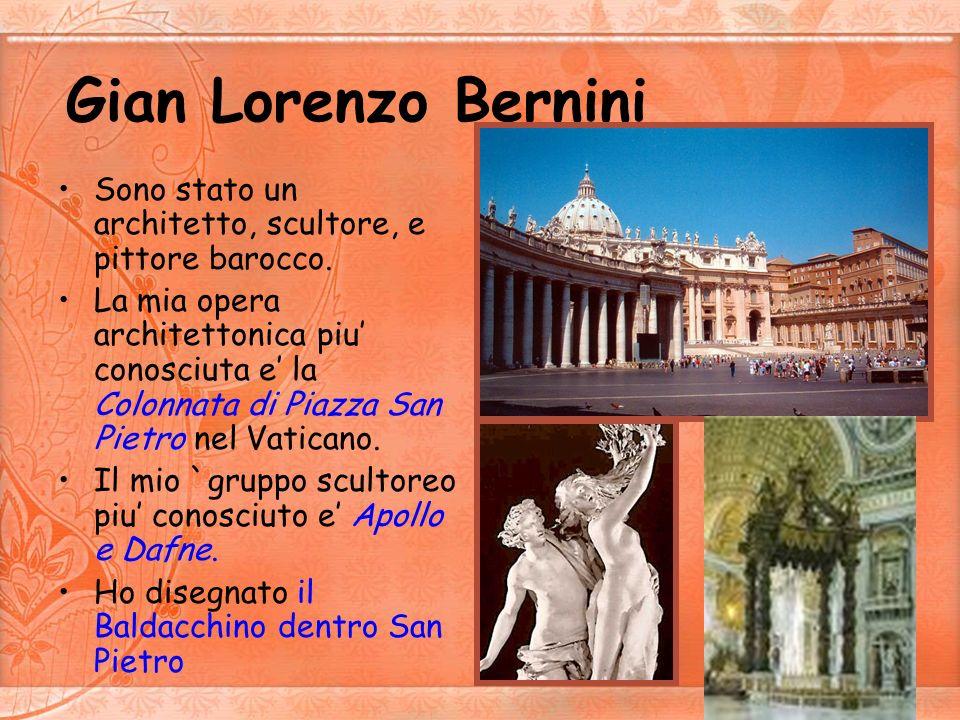 Gian Lorenzo Bernini Sono stato un architetto, scultore, e pittore barocco.