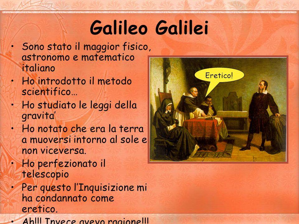 Galileo Galilei Sono stato il maggior fisico, astronomo e matematico italiano. Ho introdotto il metodo scientifico…