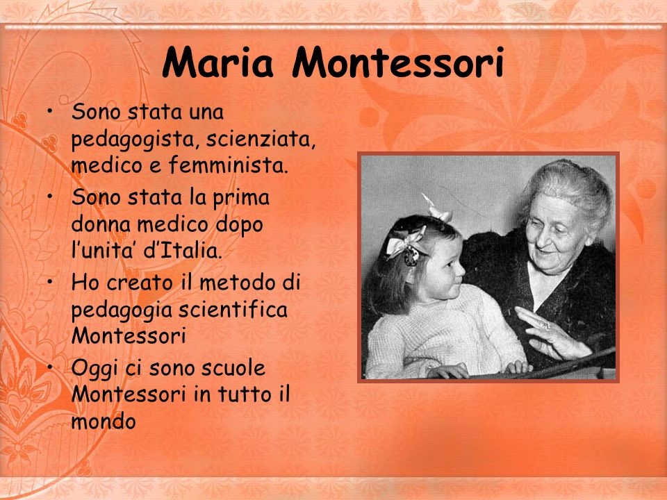 Maria MontessoriSono stata una pedagogista, scienziata, medico e femminista. Sono stata la prima donna medico dopo l'unita' d'Italia.