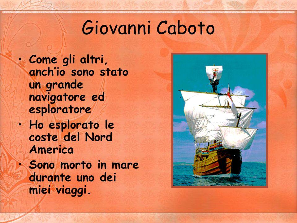 Giovanni CabotoCome gli altri, anch'io sono stato un grande navigatore ed esploratore. Ho esplorato le coste del Nord America.