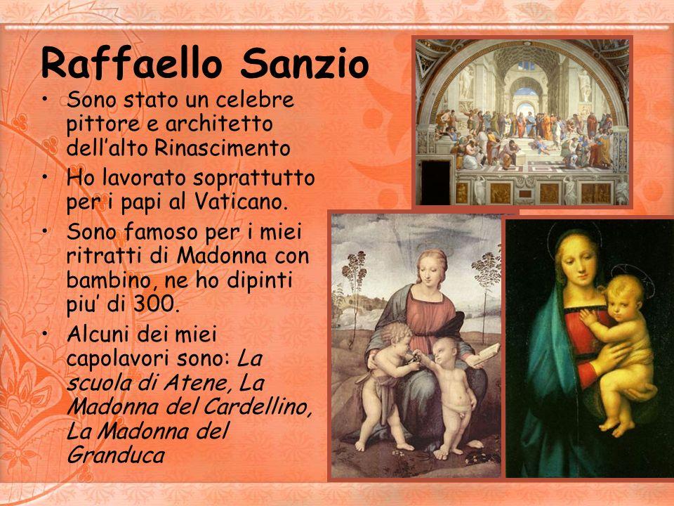 Raffaello SanzioSono stato un celebre pittore e architetto dell'alto Rinascimento. Ho lavorato soprattutto per i papi al Vaticano.