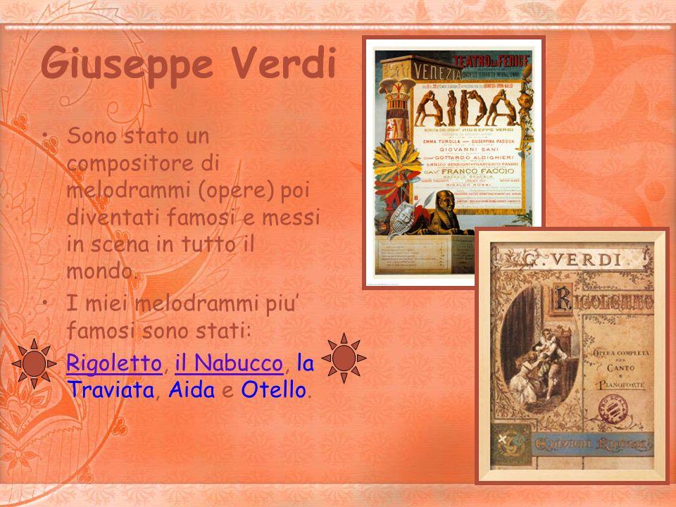 Giuseppe VerdiSono stato un compositore di melodrammi (opere) poi diventati famosi e messi in scena in tutto il mondo.