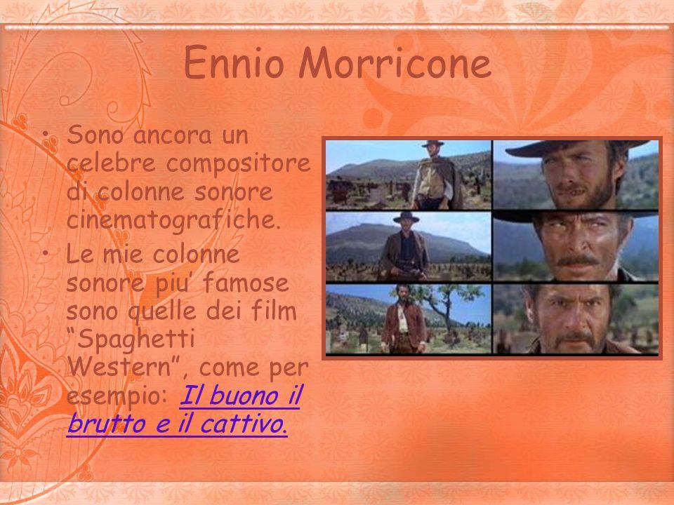 Ennio MorriconeSono ancora un celebre compositore di colonne sonore cinematografiche.