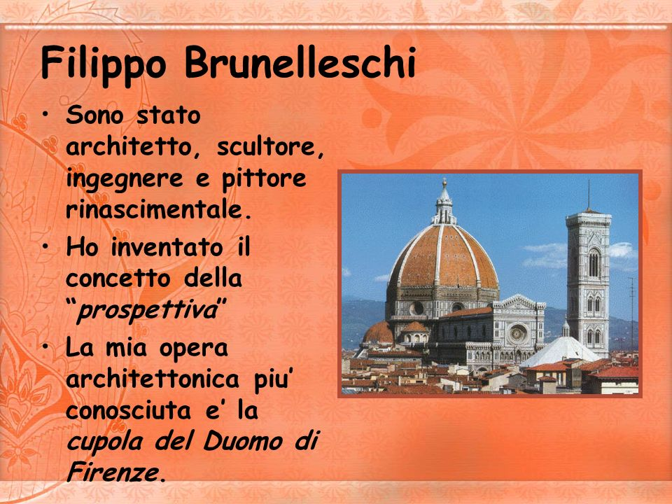 Filippo BrunelleschiSono stato architetto, scultore, ingegnere e pittore rinascimentale. Ho inventato il concetto della prospettiva