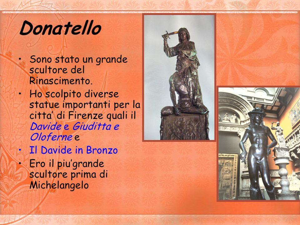 Donatello Sono stato un grande scultore del Rinascimento.