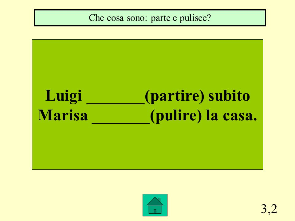 Luigi _______(partire) subito Marisa _______(pulire) la casa.