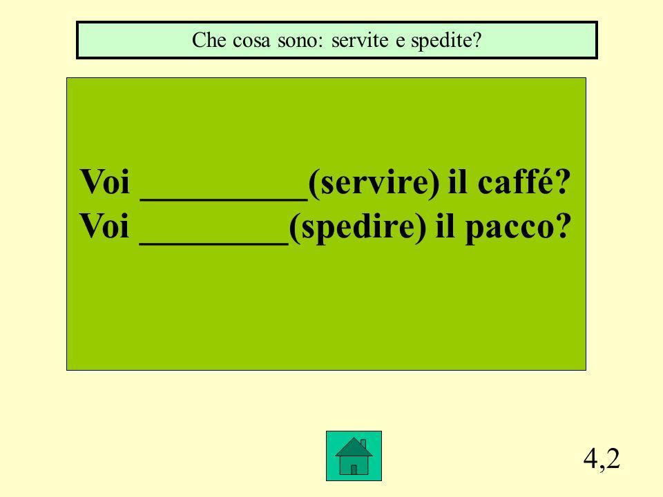 Voi _________(servire) il caffé Voi ________(spedire) il pacco