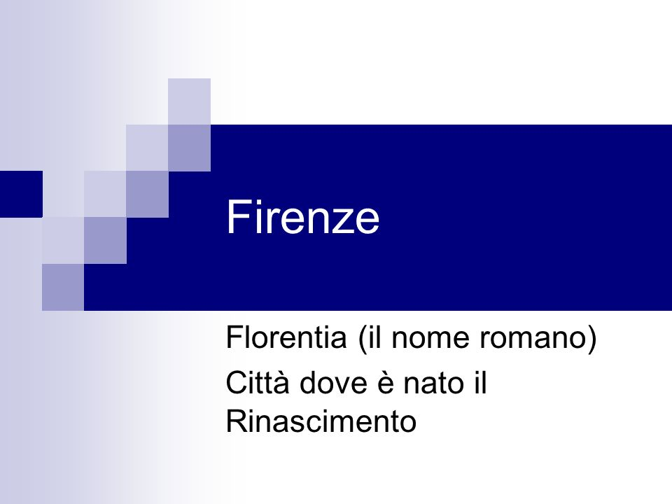 Florentia (il nome romano) Città dove è nato il Rinascimento