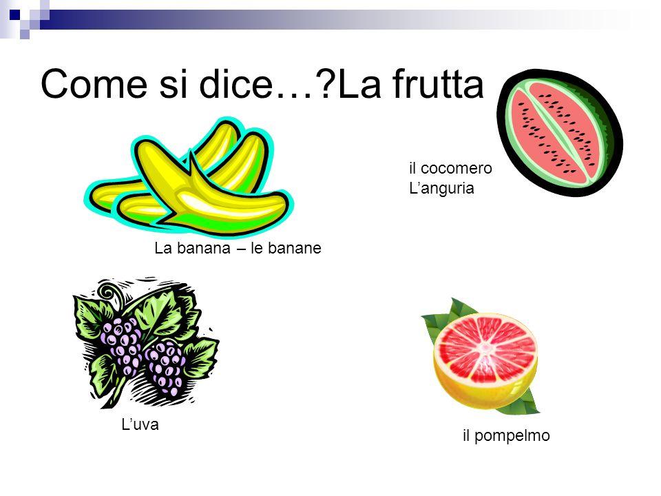Come si dice… La frutta il cocomero L'anguria La banana – le banane
