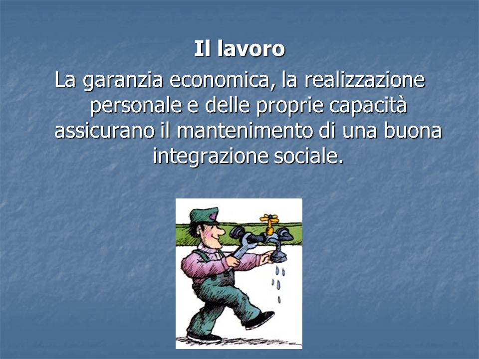 Il lavoroLa garanzia economica, la realizzazione personale e delle proprie capacità assicurano il mantenimento di una buona integrazione sociale.