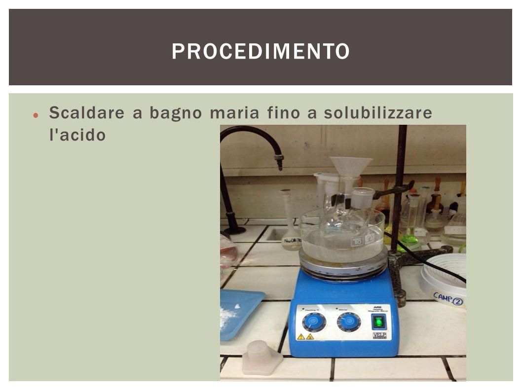 PROCEDIMENTO Scaldare a bagno maria fino a solubilizzare l acido