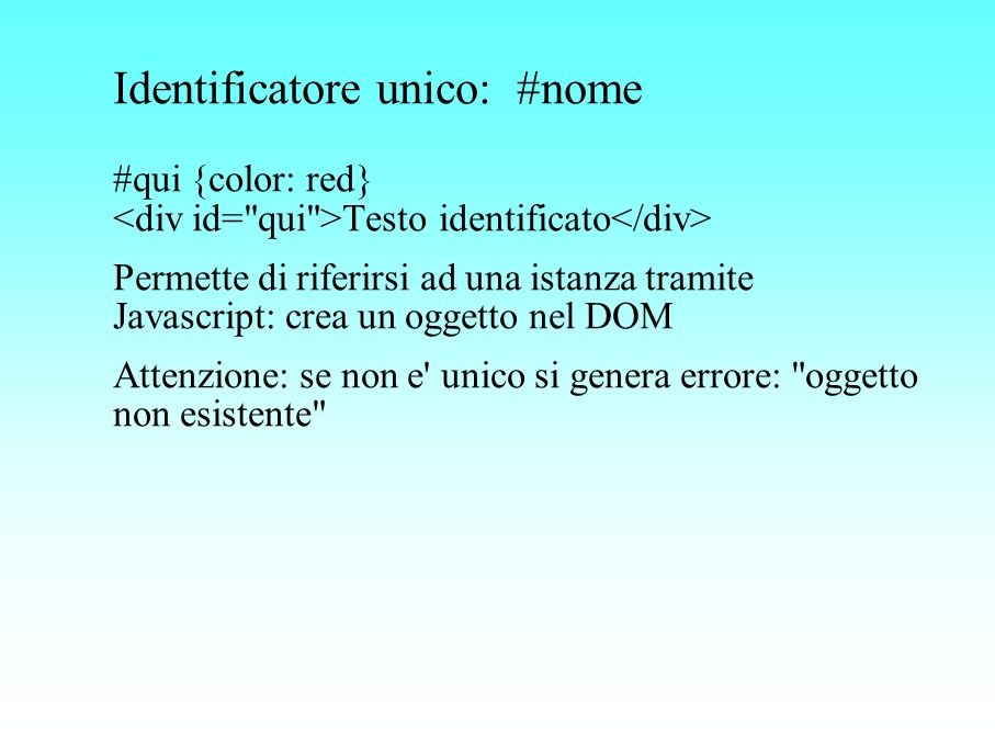 Identificatore unico: #nome #qui {color: red} <div id= qui >Testo identificato</div>