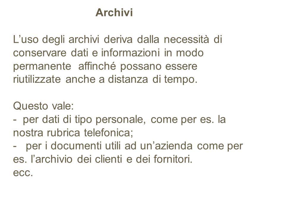 Archivi L'uso degli archivi deriva dalla necessità di conservare dati e informazioni in modo permanente affinché possano essere riutilizzate anche a distanza di tempo.