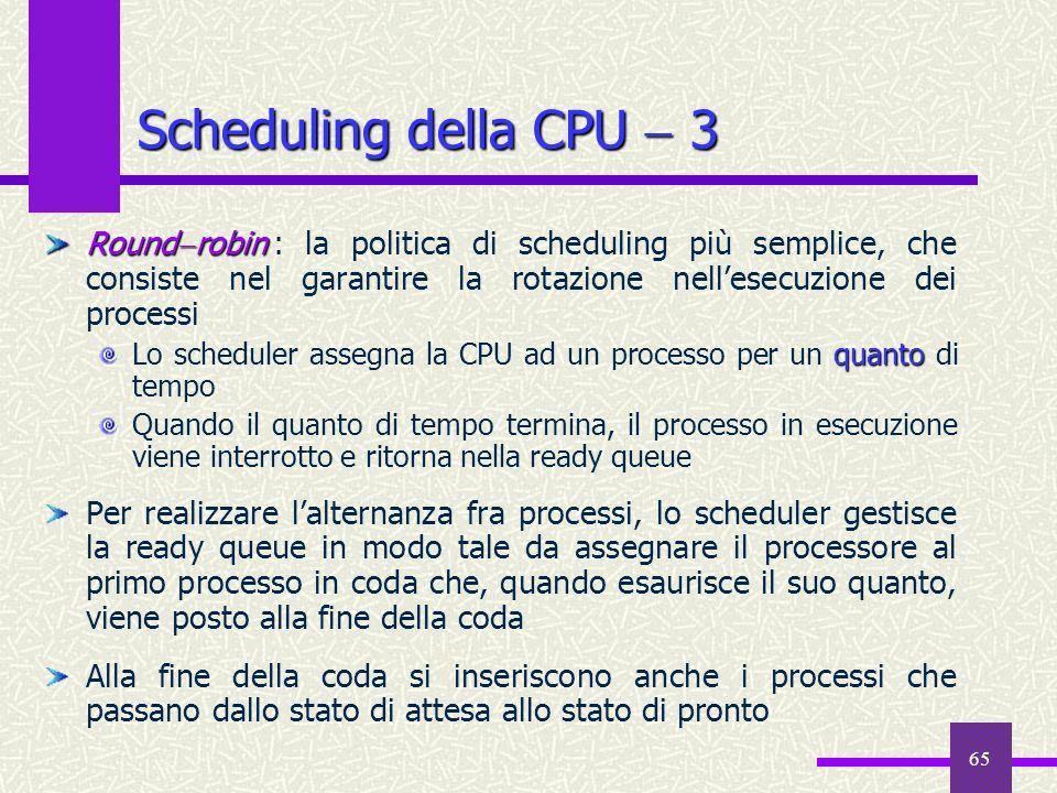 Scheduling della CPU  3Roundrobin : la politica di scheduling più semplice, che consiste nel garantire la rotazione nell'esecuzione dei processi.