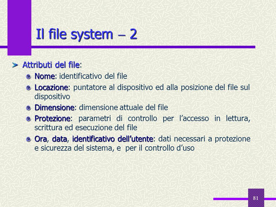 Il file system  2 Attributi del file: Nome: identificativo del file