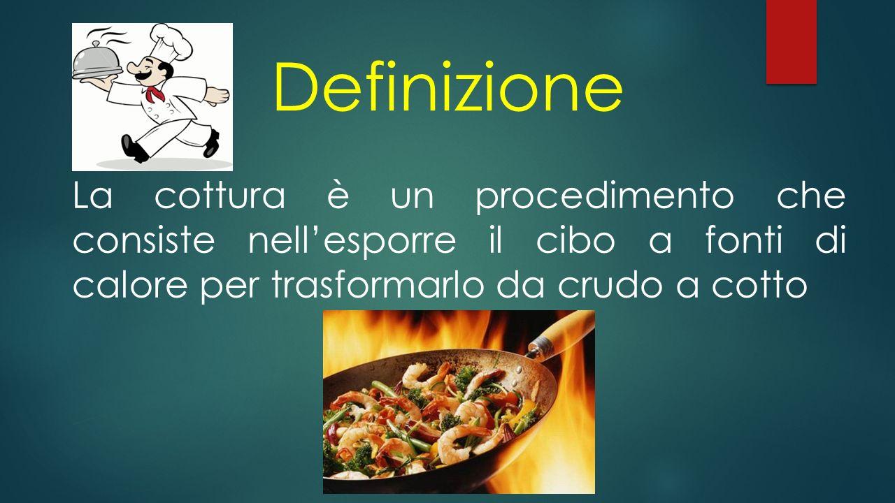 Definizione La cottura è un procedimento che consiste nell'esporre il cibo a fonti di calore per trasformarlo da crudo a cotto.