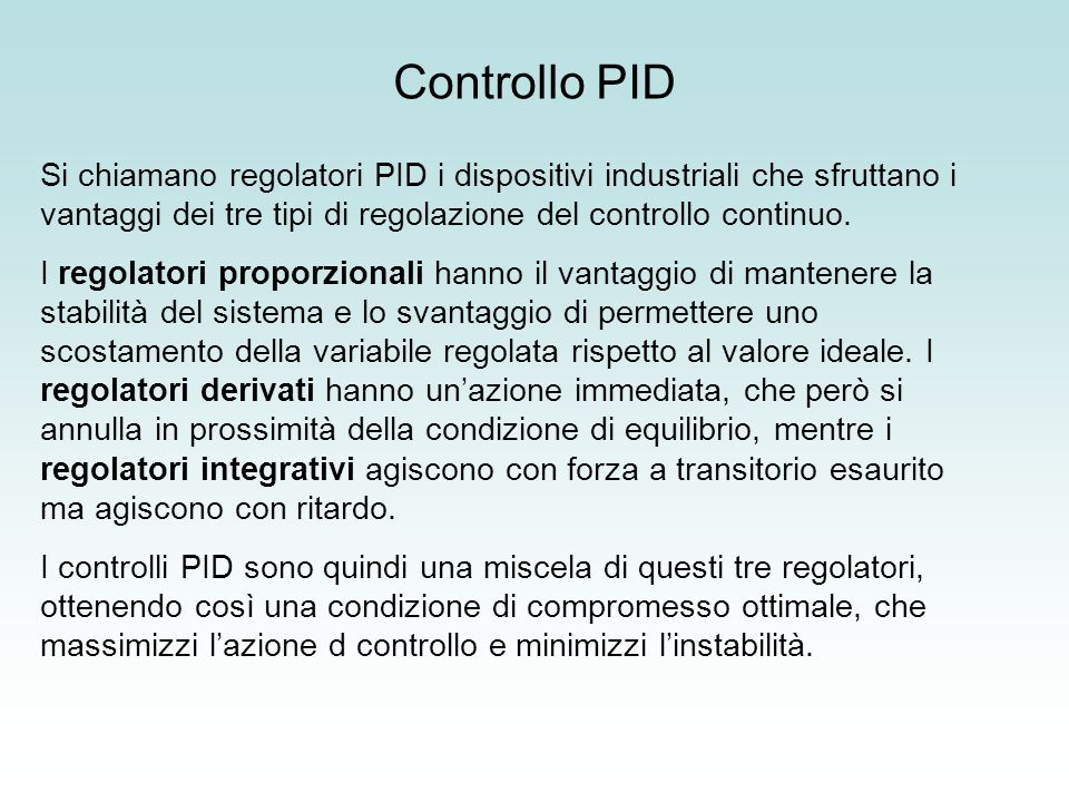 Controllo PID Si chiamano regolatori PID i dispositivi industriali che sfruttano i vantaggi dei tre tipi di regolazione del controllo continuo.