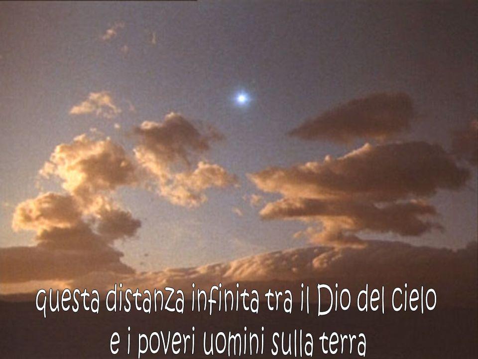 questa distanza infinita tra il Dio del cielo