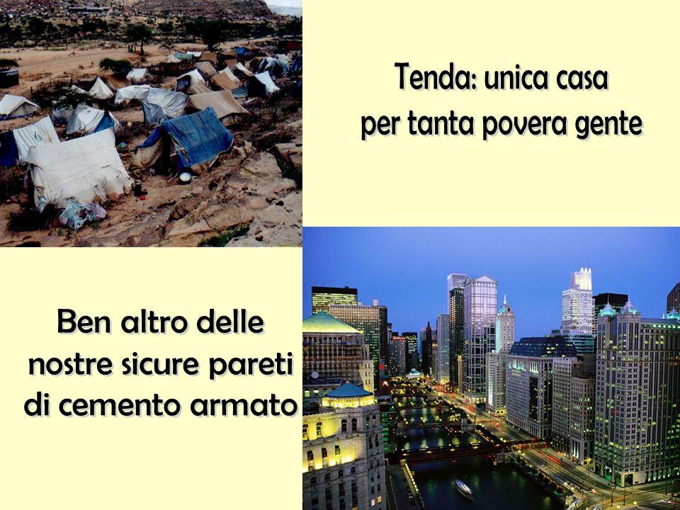 Tenda: unica casa per tanta povera gente Ben altro delle nostre sicure pareti di cemento armato