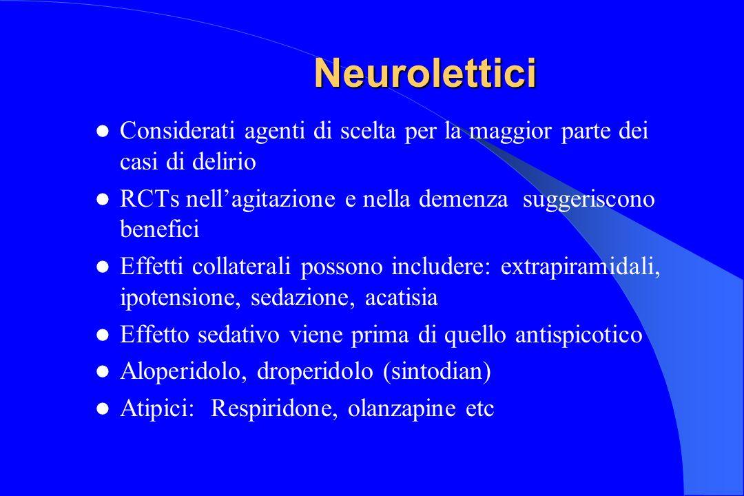 Neurolettici Considerati agenti di scelta per la maggior parte dei casi di delirio. RCTs nell'agitazione e nella demenza suggeriscono benefici.