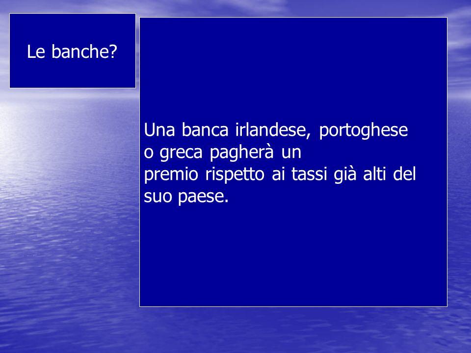 Le banche Una banca irlandese, portoghese. o greca pagherà un. premio rispetto ai tassi già alti del.