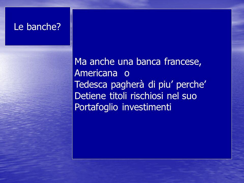 Le banche Ma anche una banca francese, Americana o. Tedesca pagherà di piu' perche' Detiene titoli rischiosi nel suo.