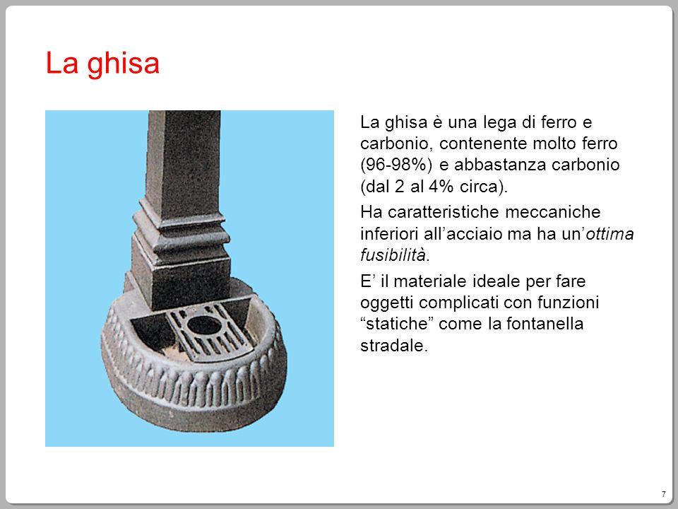 La ghisa La ghisa è una lega di ferro e carbonio, contenente molto ferro (96-98%) e abbastanza carbonio (dal 2 al 4% circa).