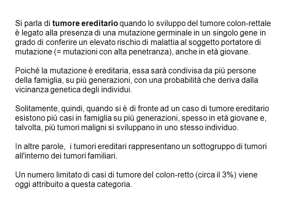 Si parla di tumore ereditario quando lo sviluppo del tumore colon-rettale è legato alla presenza di una mutazione germinale in un singolo gene in grado di conferire un elevato rischio di malattia al soggetto portatore di mutazione (= mutazioni con alta penetranza), anche in età giovane.