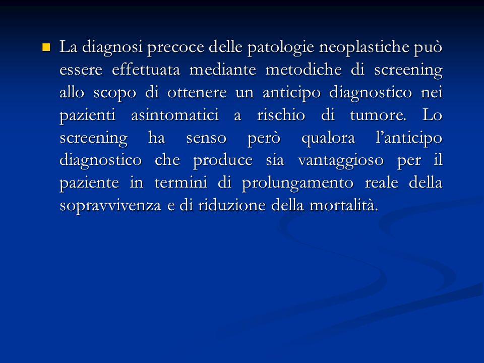 La diagnosi precoce delle patologie neoplastiche può essere effettuata mediante metodiche di screening allo scopo di ottenere un anticipo diagnostico nei pazienti asintomatici a rischio di tumore.