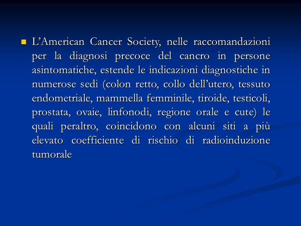 L'American Cancer Society, nelle raccomandazioni per la diagnosi precoce del cancro in persone asintomatiche, estende le indicazioni diagnostiche in numerose sedi (colon retto, collo dell'utero, tessuto endometriale, mammella femminile, tiroide, testicoli, prostata, ovaie, linfonodi, regione orale e cute) le quali peraltro, coincidono con alcuni siti a più elevato coefficiente di rischio di radioinduzione tumorale