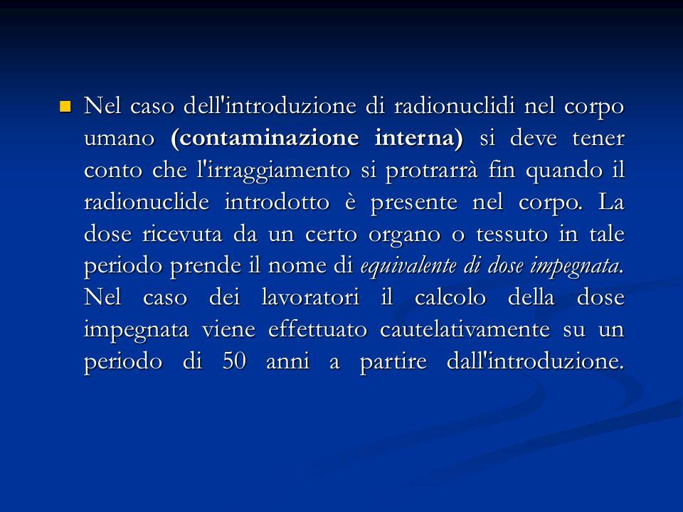 Nel caso dell introduzione di radionuclidi nel corpo umano (contaminazione interna) si deve tener conto che l irraggiamento si protrarrà fin quando il radionuclide introdotto è presente nel corpo.