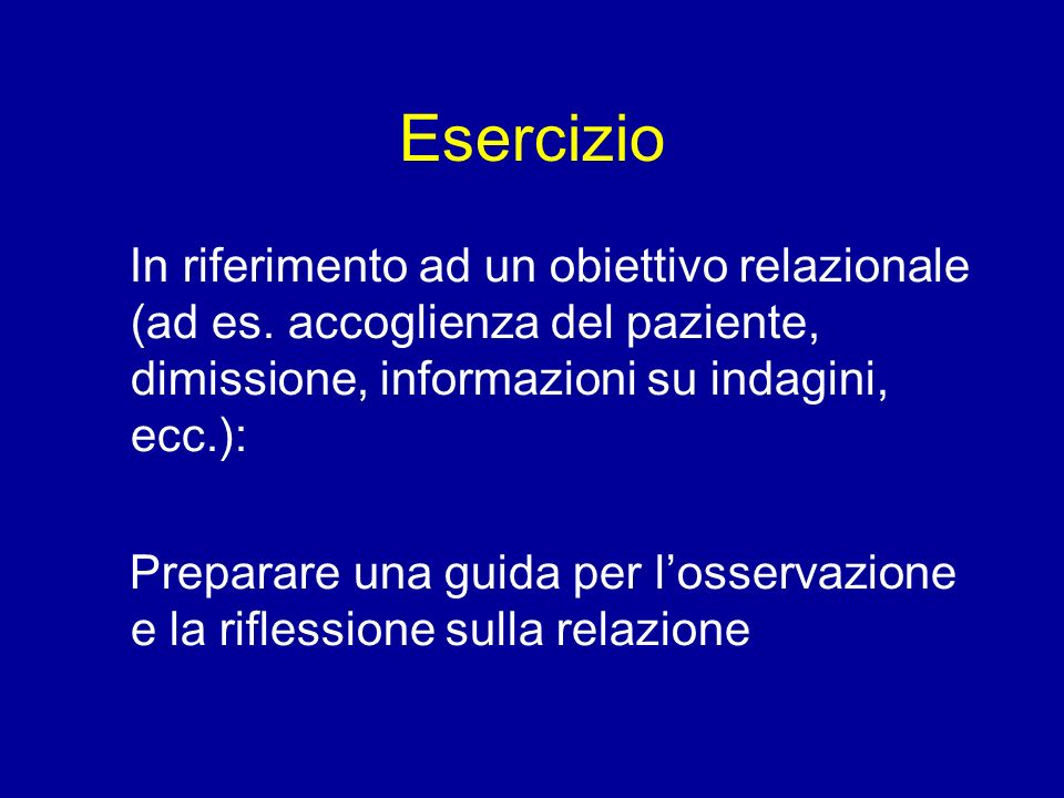 Esercizio In riferimento ad un obiettivo relazionale (ad es. accoglienza del paziente, dimissione, informazioni su indagini, ecc.):
