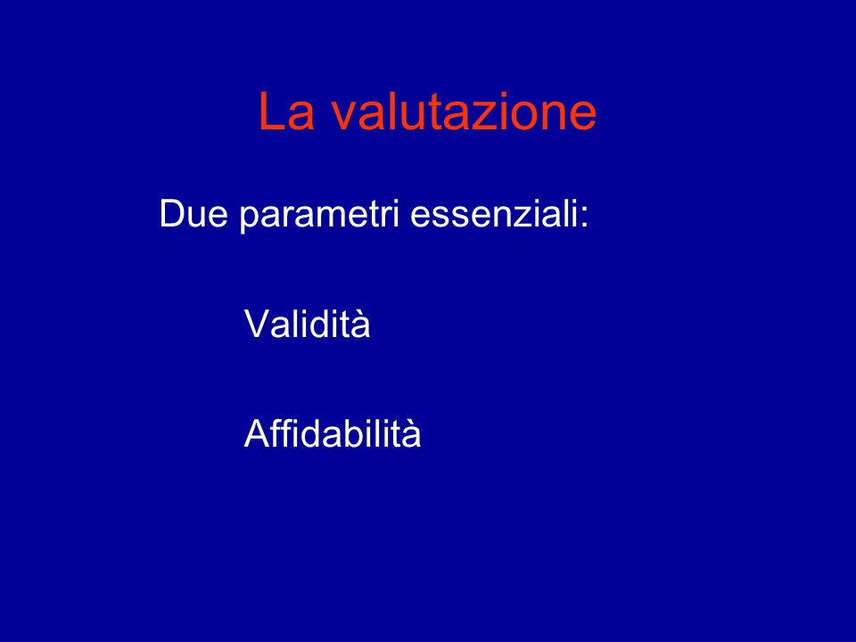 La valutazione Due parametri essenziali: Validità Affidabilità