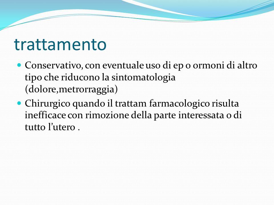 trattamentoConservativo, con eventuale uso di ep o ormoni di altro tipo che riducono la sintomatologia (dolore,metrorraggia)