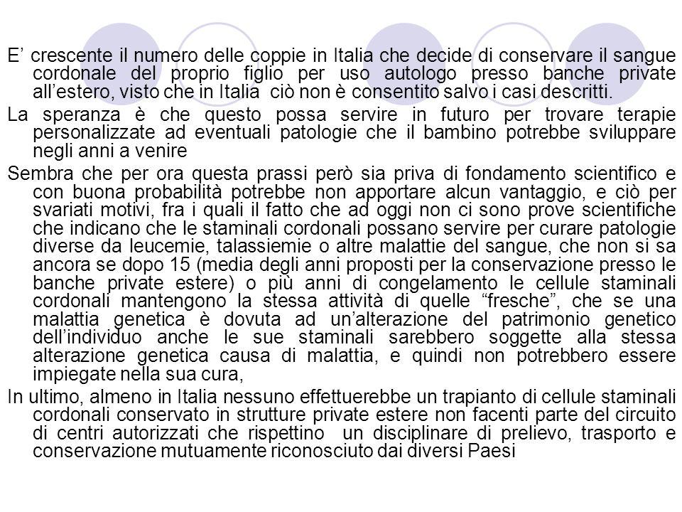 E' crescente il numero delle coppie in Italia che decide di conservare il sangue cordonale del proprio figlio per uso autologo presso banche private all'estero, visto che in Italia ciò non è consentito salvo i casi descritti.