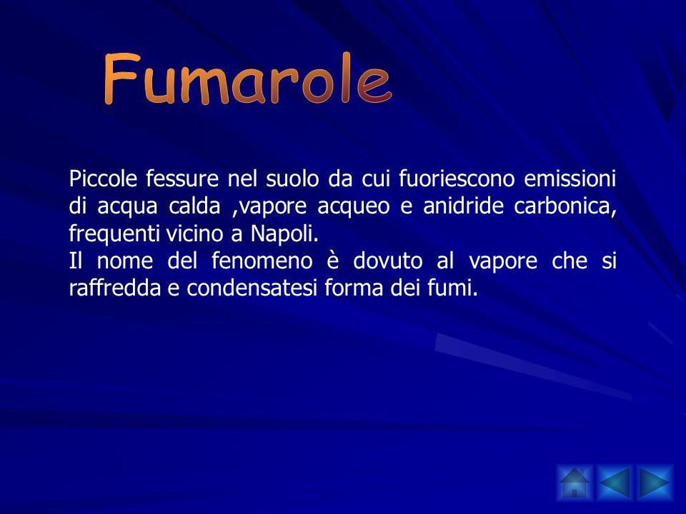 FumarolePiccole fessure nel suolo da cui fuoriescono emissioni di acqua calda ,vapore acqueo e anidride carbonica, frequenti vicino a Napoli.