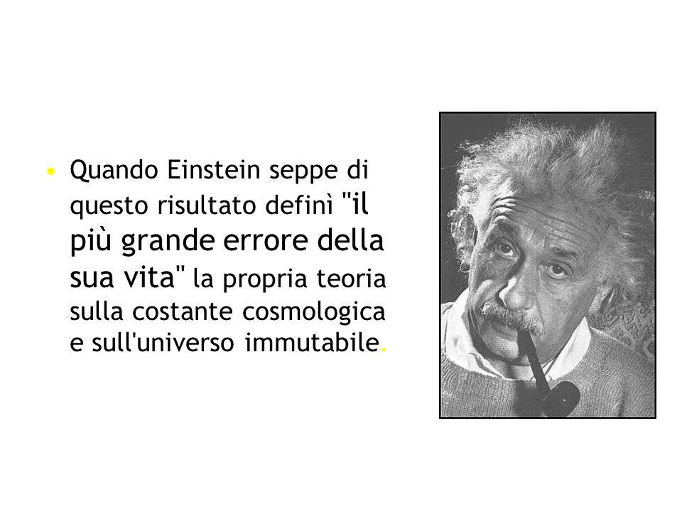 Quando Einstein seppe di questo risultato definì il più grande errore della sua vita la propria teoria sulla costante cosmologica e sull universo immutabile.
