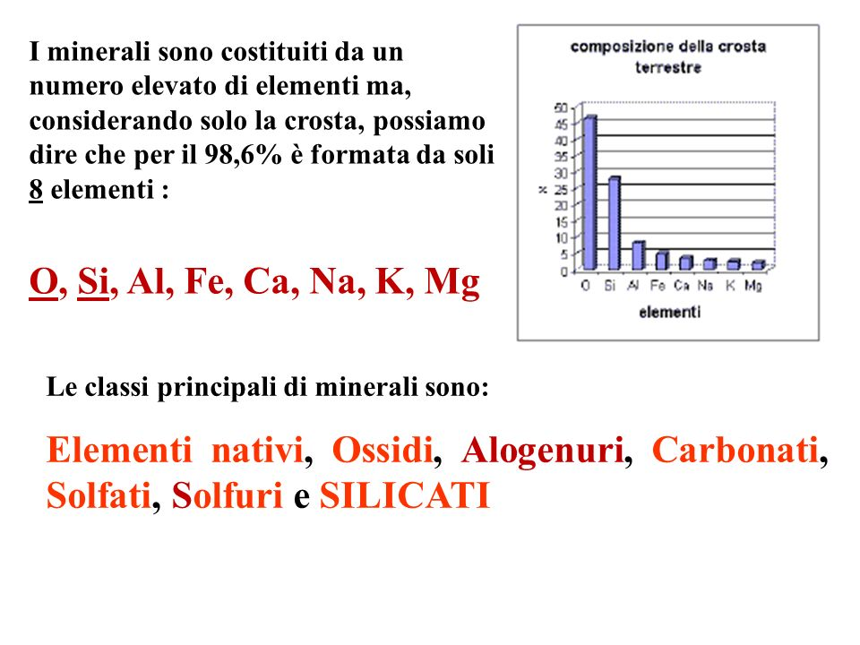 I minerali sono costituiti da un numero elevato di elementi ma, considerando solo la crosta, possiamo dire che per il 98,6% è formata da soli 8 elementi :