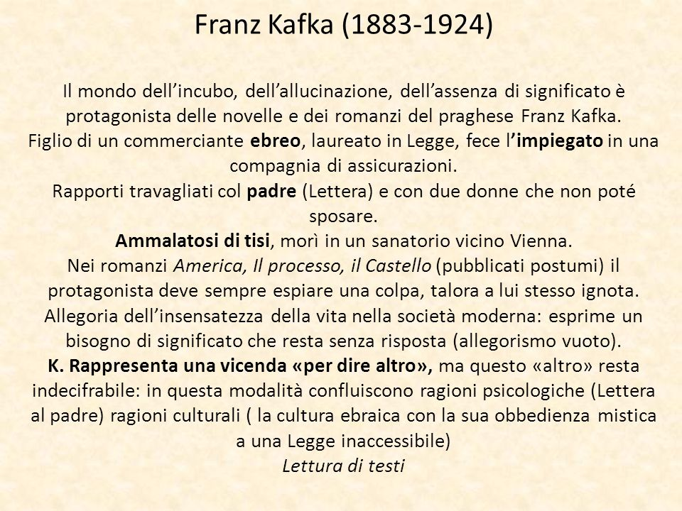 Franz Kafka (1883-1924) Il mondo dell'incubo, dell'allucinazione, dell'assenza di significato è protagonista delle novelle e dei romanzi del praghese Franz Kafka.