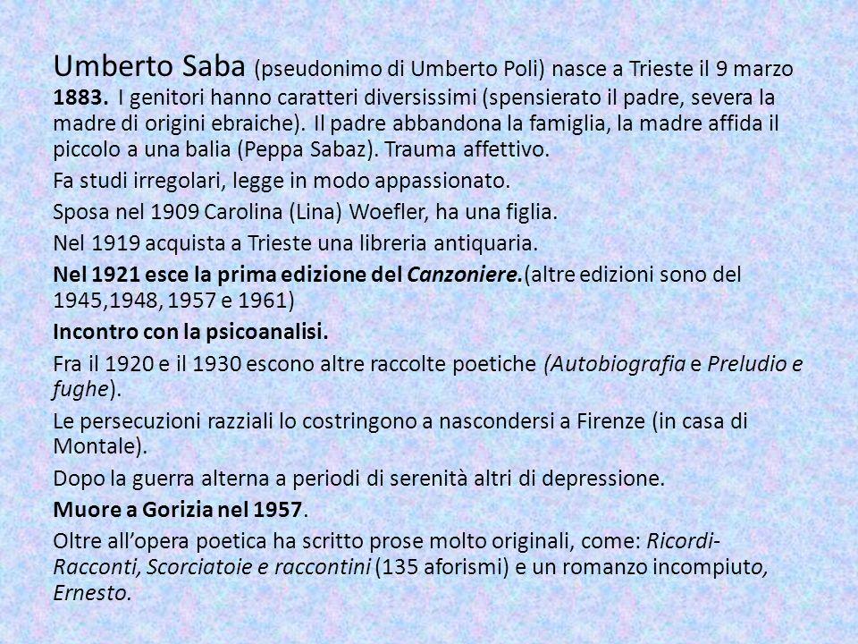 Umberto Saba (pseudonimo di Umberto Poli) nasce a Trieste il 9 marzo 1883. I genitori hanno caratteri diversissimi (spensierato il padre, severa la madre di origini ebraiche). Il padre abbandona la famiglia, la madre affida il piccolo a una balia (Peppa Sabaz). Trauma affettivo.