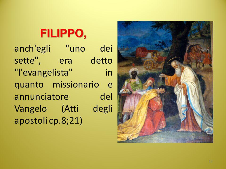 FILIPPO, anch egli uno dei sette , era detto l evangelista in quanto missionario e annunciatore del Vangelo (Atti degli apostoli cp.8;21)