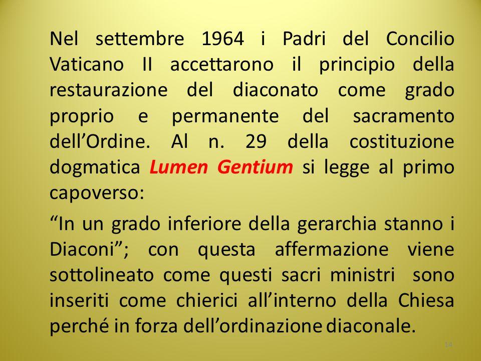 Nel settembre 1964 i Padri del Concilio Vaticano II accettarono il principio della restaurazione del diaconato come grado proprio e permanente del sacramento dell'Ordine. Al n. 29 della costituzione dogmatica Lumen Gentium si legge al primo capoverso: