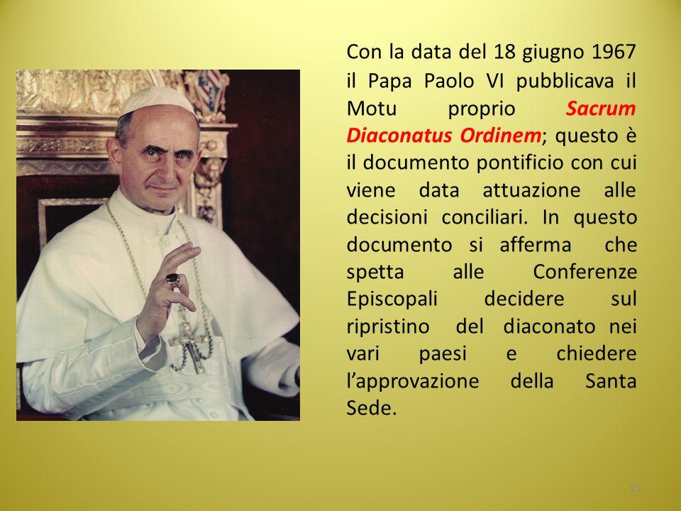 Con la data del 18 giugno 1967 il Papa Paolo VI pubblicava il Motu proprio Sacrum Diaconatus Ordinem; questo è il documento pontificio con cui viene data attuazione alle decisioni conciliari.
