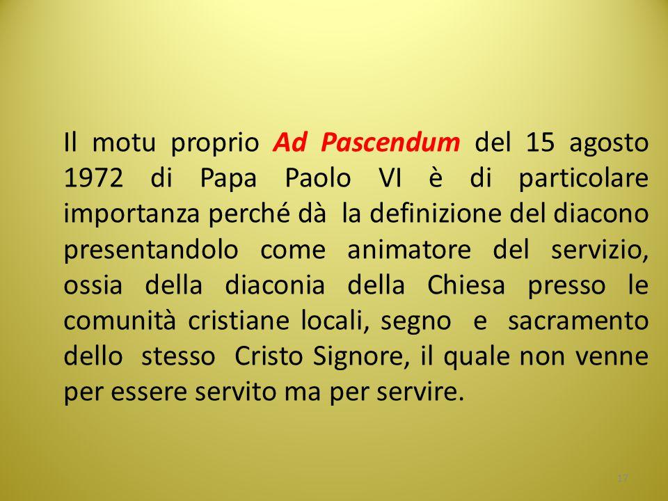Il motu proprio Ad Pascendum del 15 agosto 1972 di Papa Paolo VI è di particolare importanza perché dà la definizione del diacono presentandolo come animatore del servizio, ossia della diaconia della Chiesa presso le comunità cristiane locali, segno e sacramento dello stesso Cristo Signore, il quale non venne per essere servito ma per servire.