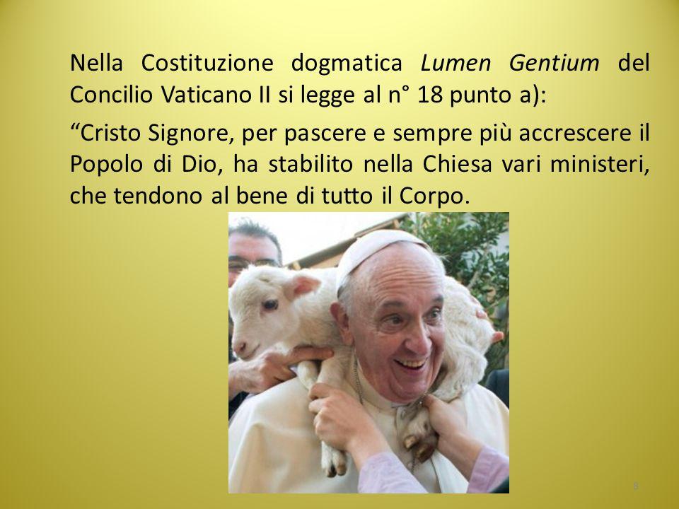 Nella Costituzione dogmatica Lumen Gentium del Concilio Vaticano II si legge al n° 18 punto a): Cristo Signore, per pascere e sempre più accrescere il Popolo di Dio, ha stabilito nella Chiesa vari ministeri, che tendono al bene di tutto il Corpo.