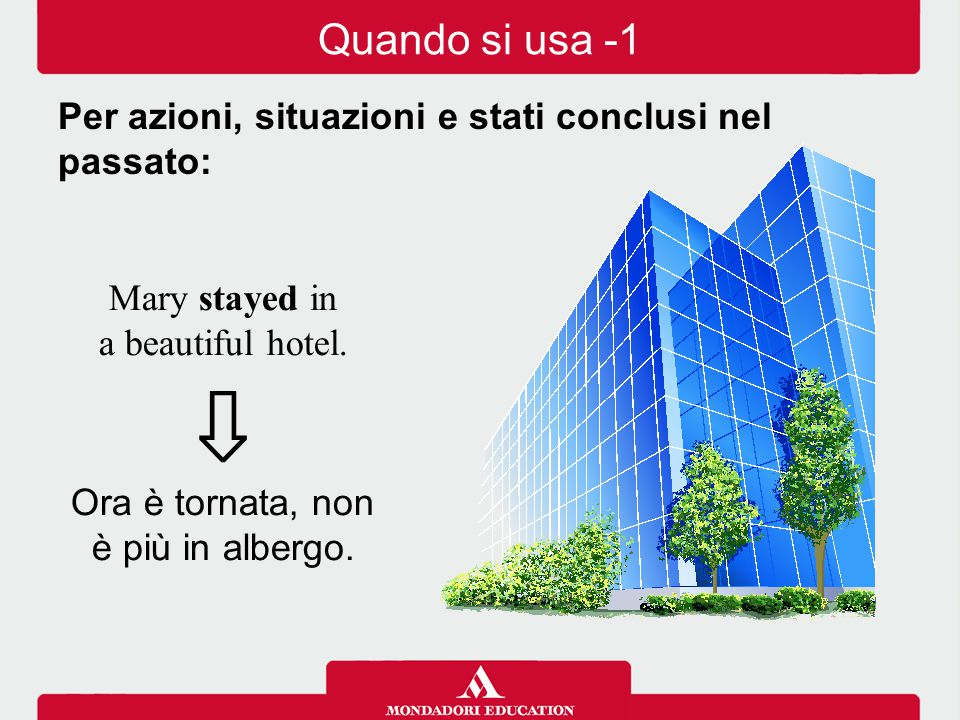 Quando si usa -1 Per azioni, situazioni e stati conclusi nel passato: Mary stayed in. a beautiful hotel.