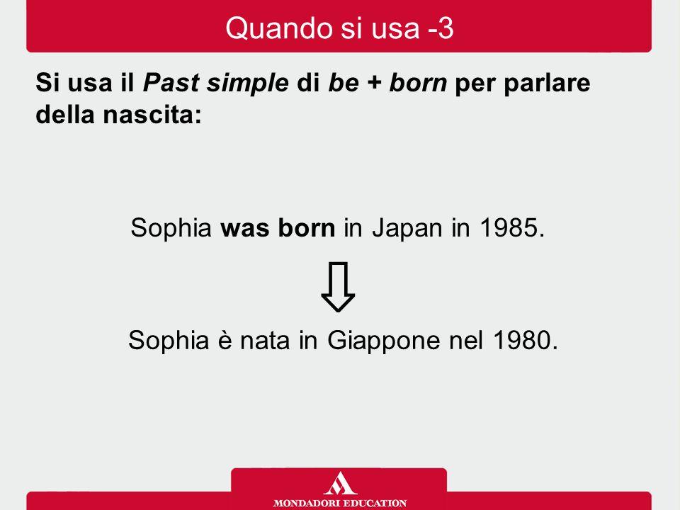 Quando si usa -3 Si usa il Past simple di be + born per parlare della nascita: Sophia was born in Japan in 1985.