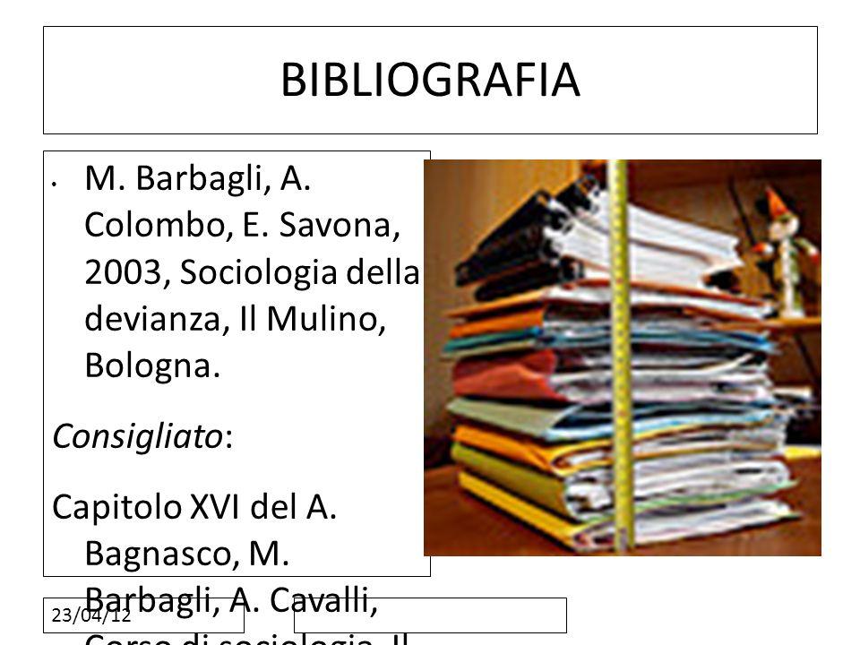 BIBLIOGRAFIA M. Barbagli, A. Colombo, E. Savona, 2003, Sociologia della devianza, Il Mulino, Bologna.
