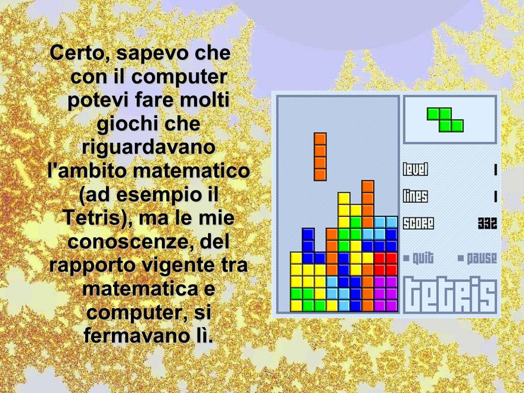 Certo, sapevo che con il computer potevi fare molti giochi che riguardavano l ambito matematico (ad esempio il Tetris), ma le mie conoscenze, del rapporto vigente tra matematica e computer, si fermavano lì.